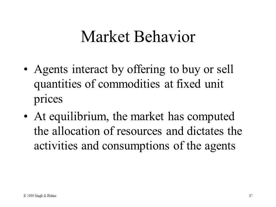 © 1999 Singh & Huhns87 Market Behavior Agents interact by offering to buy or sell quantities of commodities at fixed unit prices At equilibrium, the market has computed the allocation of resources and dictates the activities and consumptions of the agents