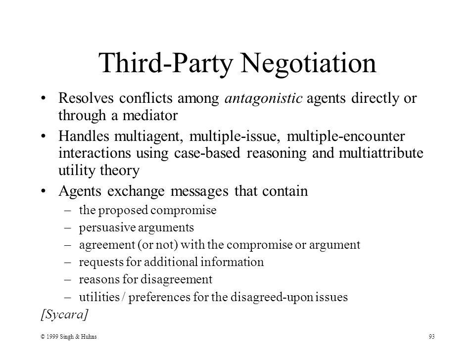 © 1999 Singh & Huhns93 Third-Party Negotiation Resolves conflicts among antagonistic agents directly or through a mediator Handles multiagent, multiple-issue, multiple-encounter interactions using case-based reasoning and multiattribute utility theory Agents exchange messages that contain –the proposed compromise –persuasive arguments –agreement (or not) with the compromise or argument –requests for additional information –reasons for disagreement –utilities / preferences for the disagreed-upon issues [Sycara]
