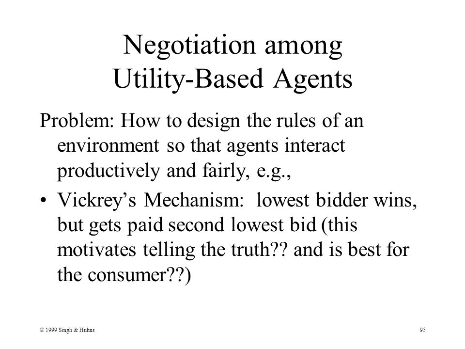 © 1999 Singh & Huhns95 Negotiation among Utility-Based Agents Problem: How to design the rules of an environment so that agents interact productively and fairly, e.g., Vickrey's Mechanism: lowest bidder wins, but gets paid second lowest bid (this motivates telling the truth?.
