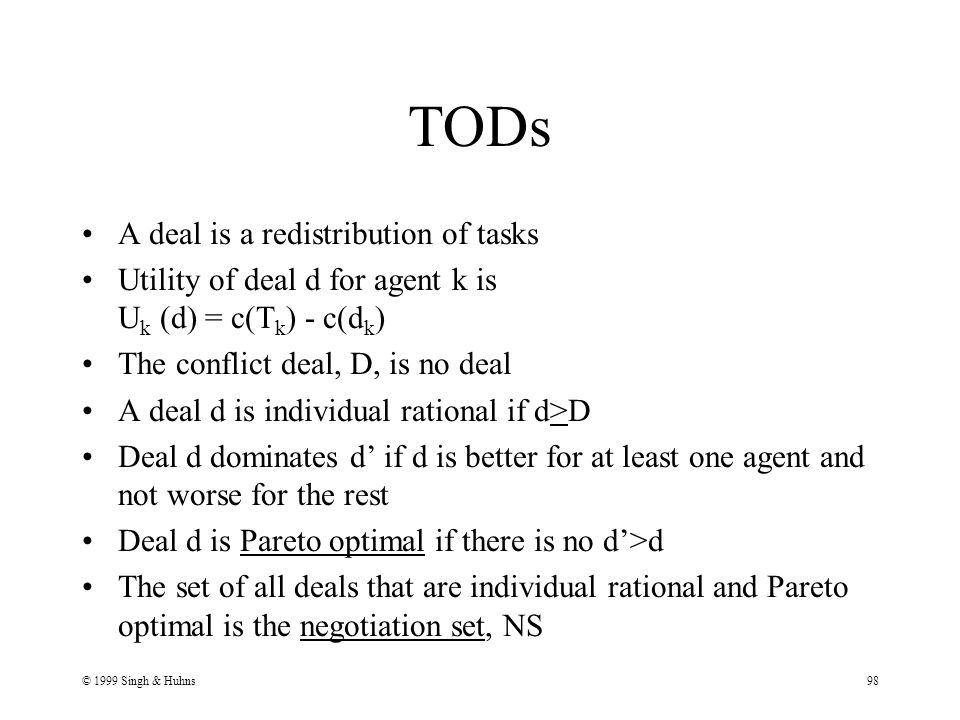 © 1999 Singh & Huhns98 TODs A deal is a redistribution of tasks Utility of deal d for agent k is U k (d) = c(T k ) - c(d k ) The conflict deal, D, is no deal A deal d is individual rational if d>D Deal d dominates d' if d is better for at least one agent and not worse for the rest Deal d is Pareto optimal if there is no d'>d The set of all deals that are individual rational and Pareto optimal is the negotiation set, NS