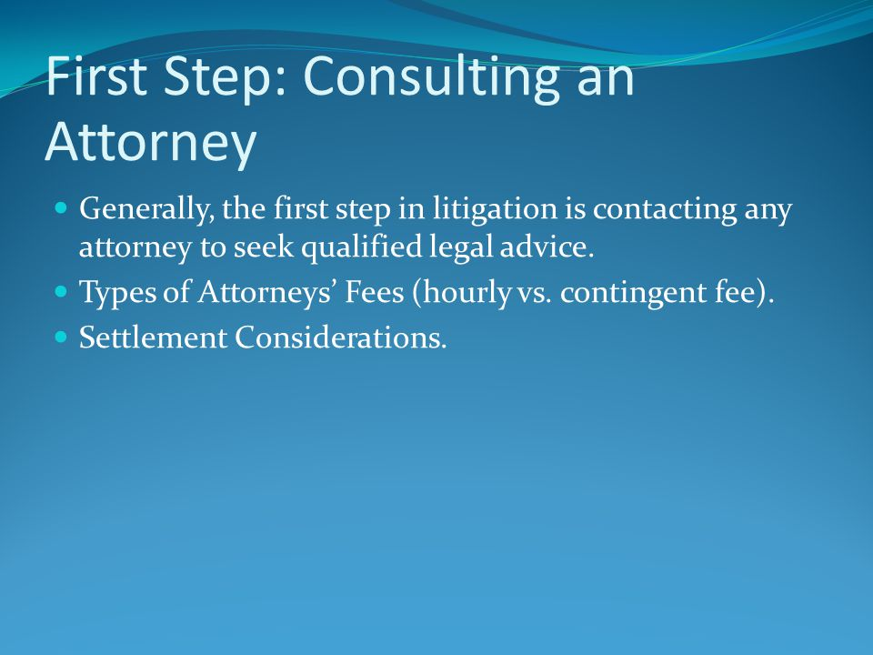 First Step: Consulting an Attorney Generally, the first step in litigation is contacting any attorney to seek qualified legal advice. Types of Attorne