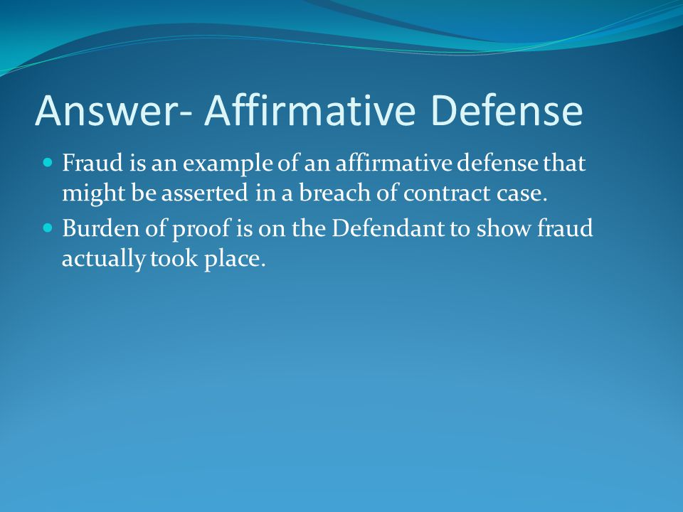Answer- Affirmative Defense Fraud is an example of an affirmative defense that might be asserted in a breach of contract case. Burden of proof is on t