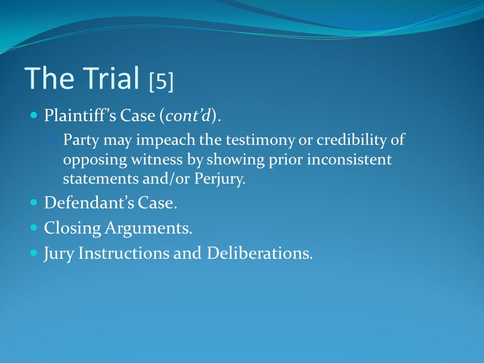 The Trial [5] Plaintiff's Case (cont'd). Party may impeach the testimony or credibility of opposing witness by showing prior inconsistent statements a