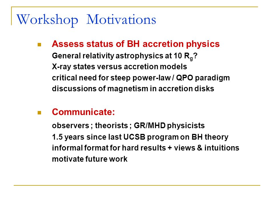 Workshop Motivations Assess status of BH accretion physics General relativity astrophysics at 10 R g .