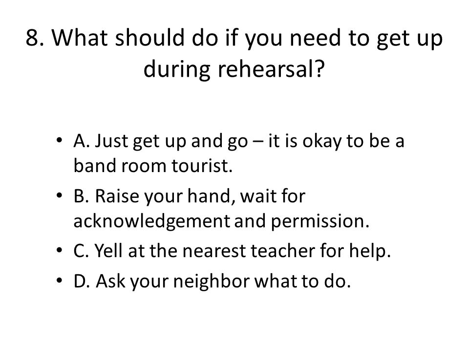 8. What should do if you need to get up during rehearsal.