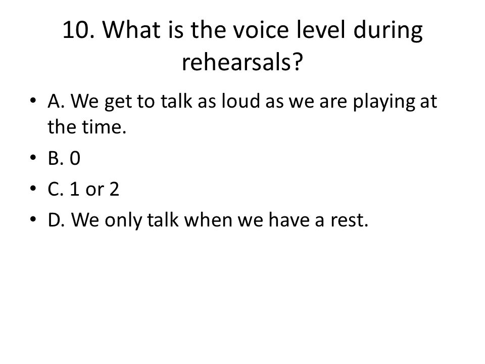 10. What is the voice level during rehearsals. A.