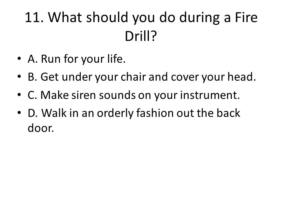 11. What should you do during a Fire Drill. A. Run for your life.