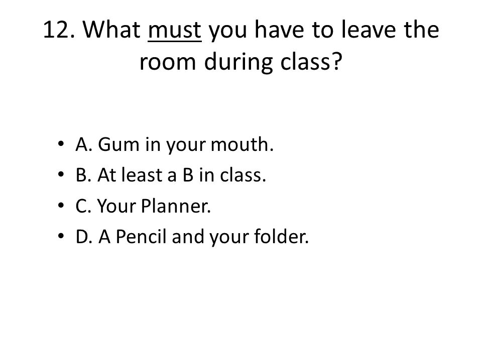 12. What must you have to leave the room during class.