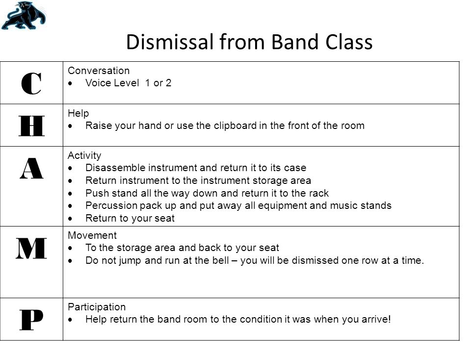 Dismissal from Band Class C Conversation  Voice Level 1 or 2 H Help  Raise your hand or use the clipboard in the front of the room A Activity  Disassemble instrument and return it to its case  Return instrument to the instrument storage area  Push stand all the way down and return it to the rack  Percussion pack up and put away all equipment and music stands  Return to your seat M Movement  To the storage area and back to your seat  Do not jump and run at the bell – you will be dismissed one row at a time.