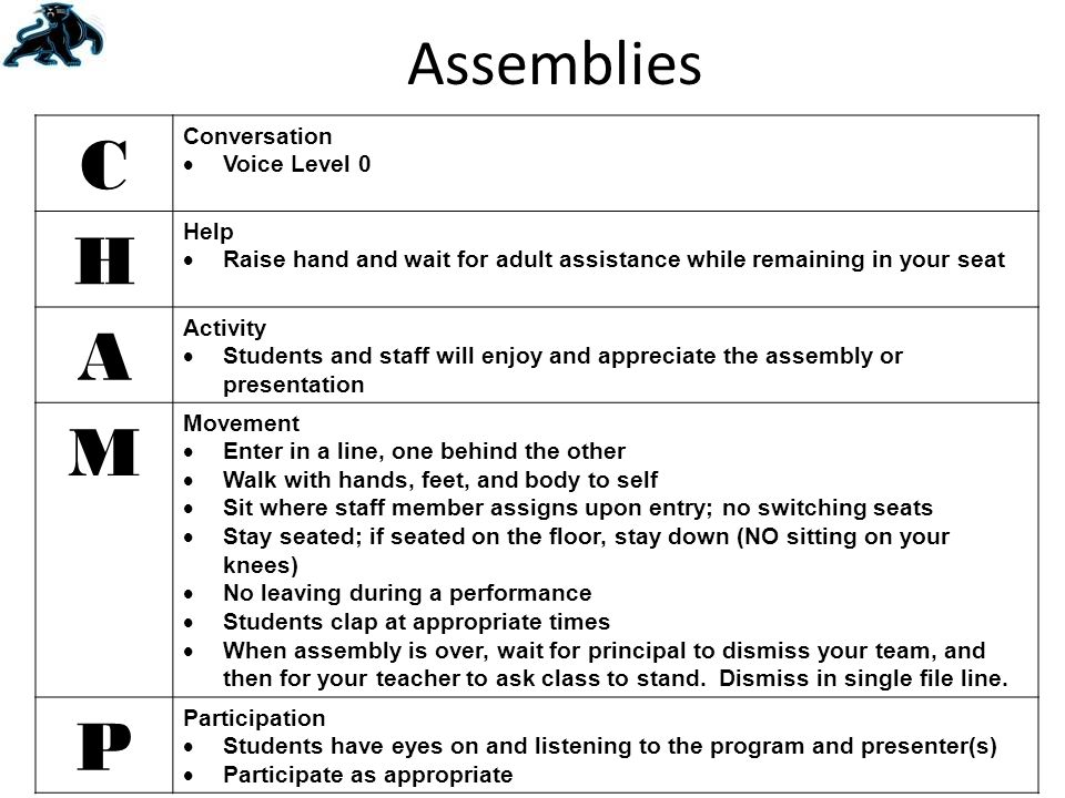 Assemblies C Conversation  Voice Level 0 H Help  Raise hand and wait for adult assistance while remaining in your seat A Activity  Students and staff will enjoy and appreciate the assembly or presentation M Movement  Enter in a line, one behind the other  Walk with hands, feet, and body to self  Sit where staff member assigns upon entry; no switching seats  Stay seated; if seated on the floor, stay down (NO sitting on your knees)  No leaving during a performance  Students clap at appropriate times  When assembly is over, wait for principal to dismiss your team, and then for your teacher to ask class to stand.