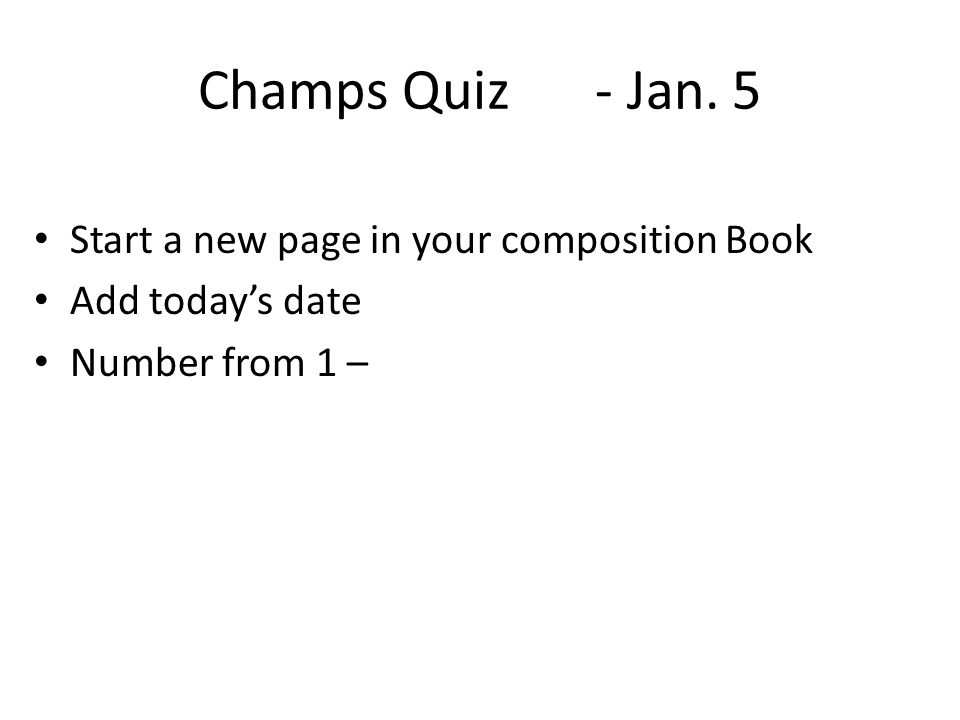 Champs Quiz - Jan. 5 Start a new page in your composition Book Add today's date Number from 1 –