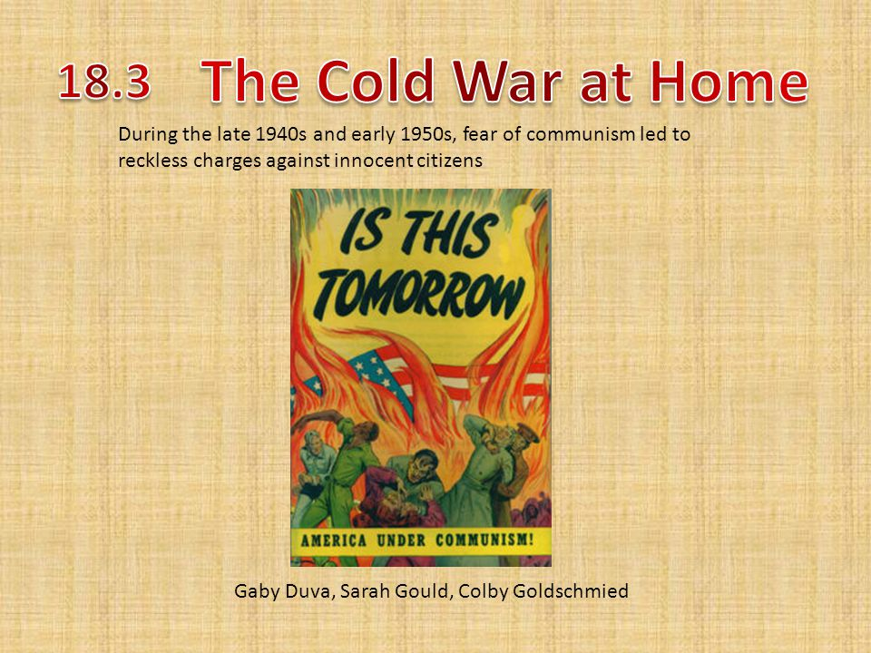 Gaby Duva, Sarah Gould, Colby Goldschmied During the late 1940s and early 1950s, fear of communism led to reckless charges against innocent citizens