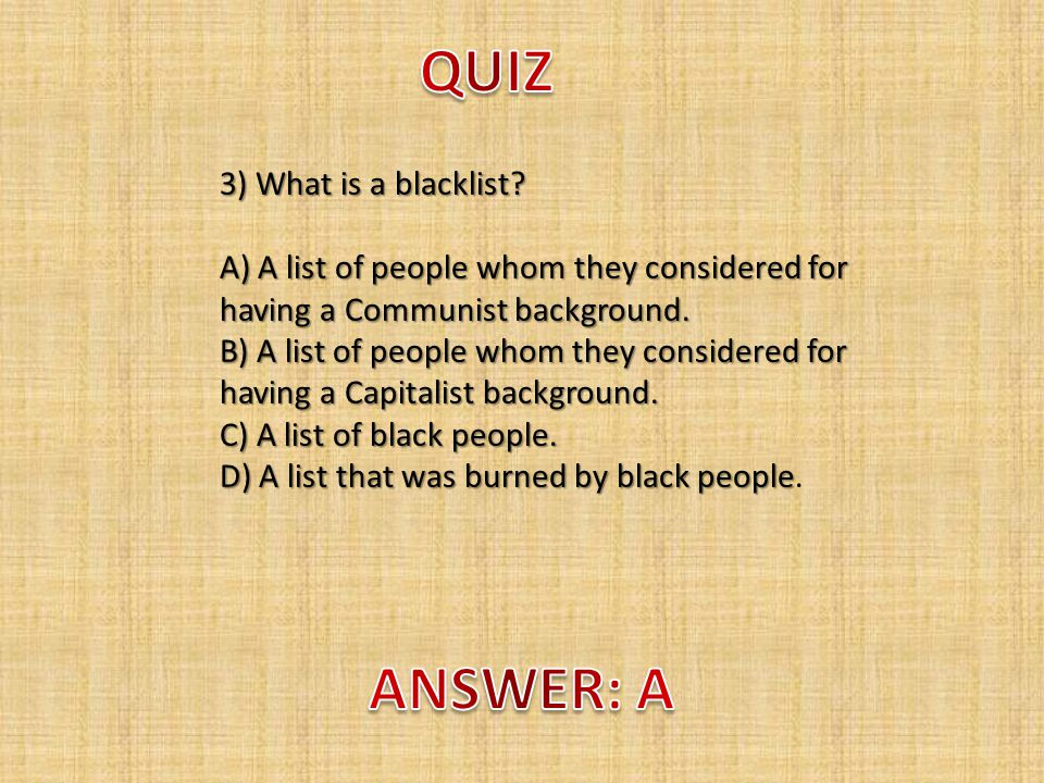 3) What is a blacklist. A) A list of people whom they considered for having a Communist background.