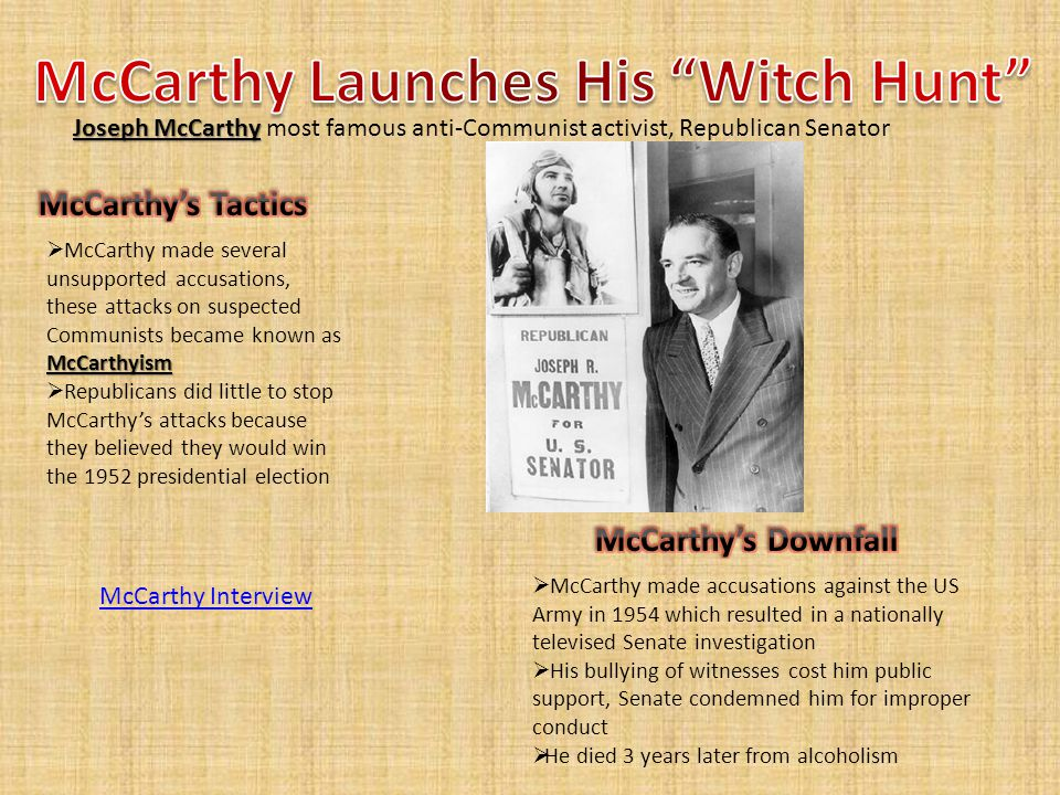 McCarthyism  McCarthy made several unsupported accusations, these attacks on suspected Communists became known as McCarthyism  Republicans did little to stop McCarthy's attacks because they believed they would win the 1952 presidential election Joseph McCarthy Joseph McCarthy most famous anti-Communist activist, Republican Senator  McCarthy made accusations against the US Army in 1954 which resulted in a nationally televised Senate investigation  His bullying of witnesses cost him public support, Senate condemned him for improper conduct  He died 3 years later from alcoholism McCarthy Interview