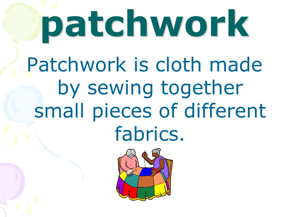 patchwork Patchwork is cloth made by sewing together small pieces of different fabrics.