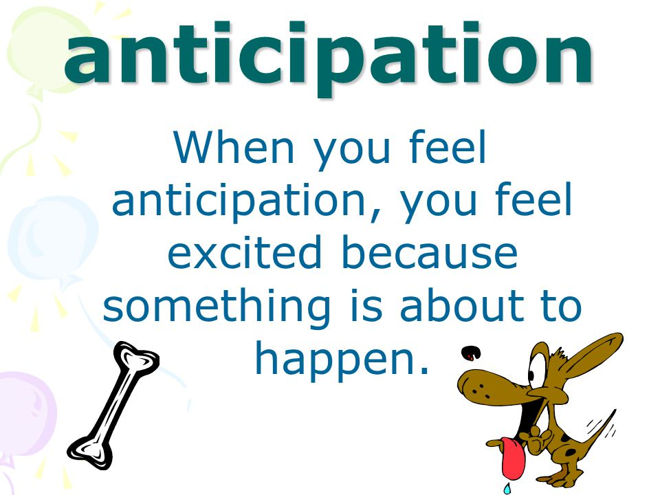anticipation When you feel anticipation, you feel excited because something is about to happen.