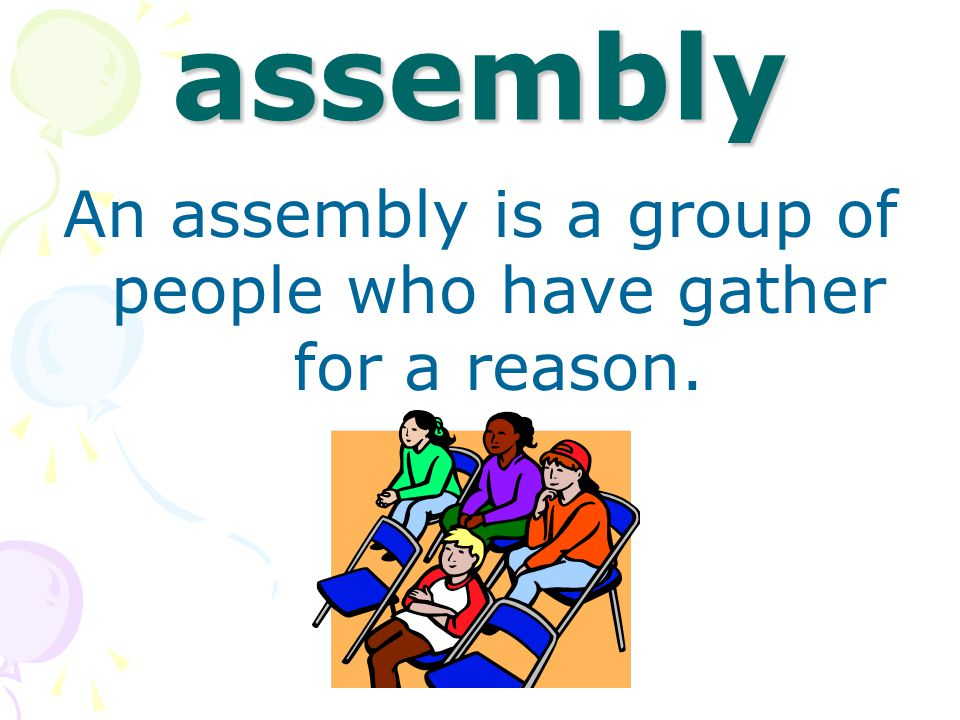 assembly An assembly is a group of people who have gather for a reason.