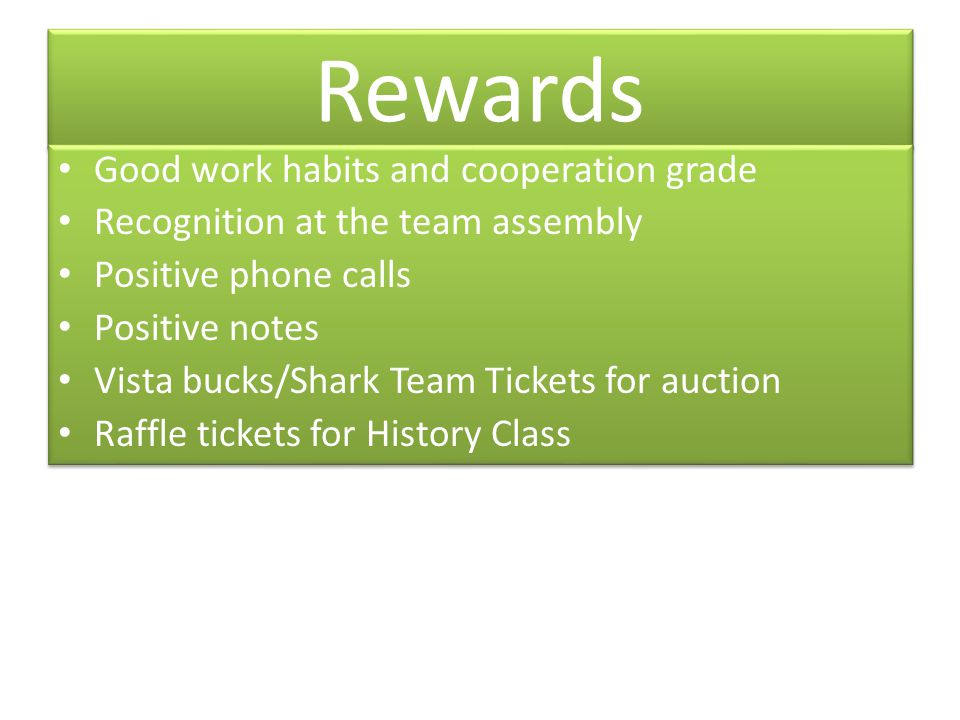Rewards Good work habits and cooperation grade Recognition at the team assembly Positive phone calls Positive notes Vista bucks/Shark Team Tickets for auction Raffle tickets for History Class Good work habits and cooperation grade Recognition at the team assembly Positive phone calls Positive notes Vista bucks/Shark Team Tickets for auction Raffle tickets for History Class