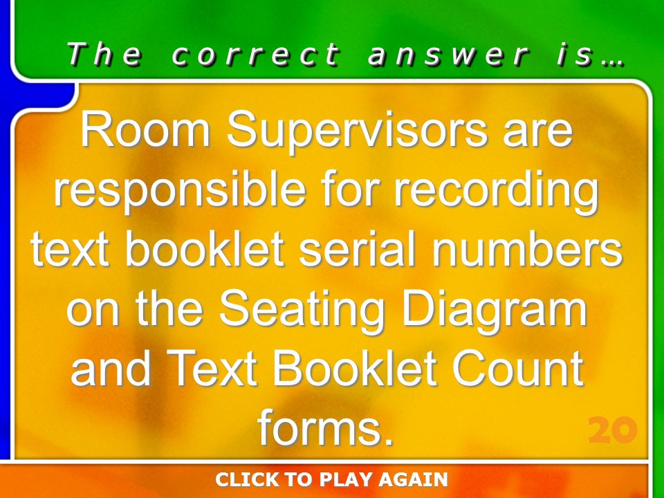 1:20 Answer T h e c o r r e c t a n s w e r i s … Room Supervisors are responsible for recording text booklet serial numbers on the Seating Diagram and Text Booklet Count forms.