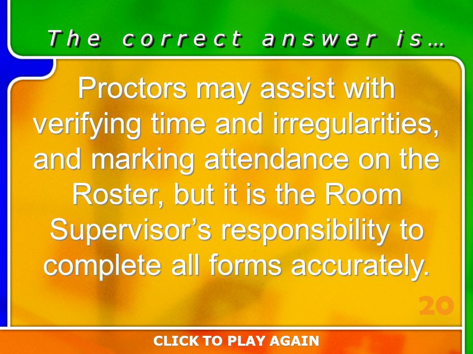 2:20 Answer T h e c o r r e c t a n s w e r i s … Proctors may assist with verifying time and irregularities, and marking attendance on the Roster, but it is the Room Supervisor's responsibility to complete all forms accurately.