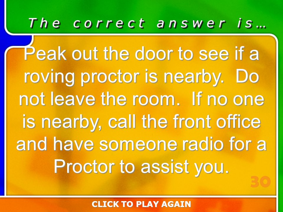 3:30 Answer T h e c o r r e c t a n s w e r i s … Peak out the door to see if a roving proctor is nearby.
