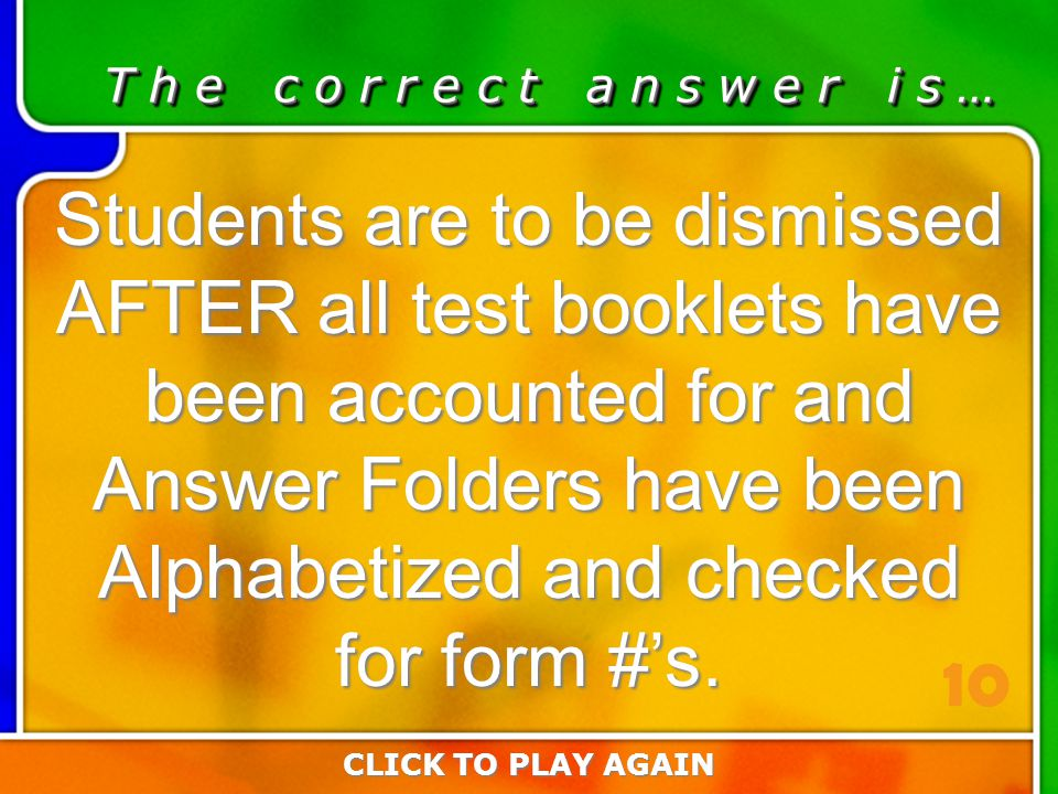 5:10 Answer T h e c o r r e c t a n s w e r i s … Students are to be dismissed AFTER all test booklets have been accounted for and Answer Folders have been Alphabetized and checked for form #'s.