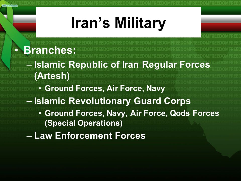 Iran's Military Branches: –Islamic Republic of Iran Regular Forces (Artesh) Ground Forces, Air Force, Navy –Islamic Revolutionary Guard Corps Ground Forces, Navy, Air Force, Qods Forces (Special Operations) –Law Enforcement Forces