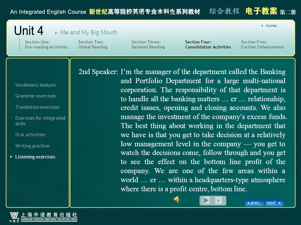 Vocabulary analysis Translation exercises Oral activities Writing practice Listening exercises Section Four: Consolidation Activities Exercises for integrated skills Section Five: Further Enhancement Section One: Pre-reading Activities Section Two: Global Reading Section Three: Detailed Reading Me and My Big Mouth Grammar exercises SectionFour_L_popwin3 ■ I'm the manager of the department called the Banking and Portfolio Department for a large multi-national corporation.