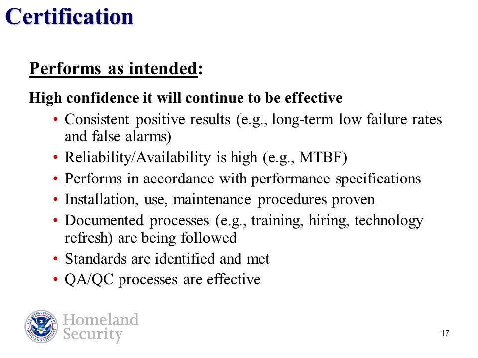 17 Certification Performs as intended: High confidence it will continue to be effective Consistent positive results (e.g., long-term low failure rates and false alarms) Reliability/Availability is high (e.g., MTBF) Performs in accordance with performance specifications Installation, use, maintenance procedures proven Documented processes (e.g., training, hiring, technology refresh) are being followed Standards are identified and met QA/QC processes are effective Note: Designation is a prerequisite