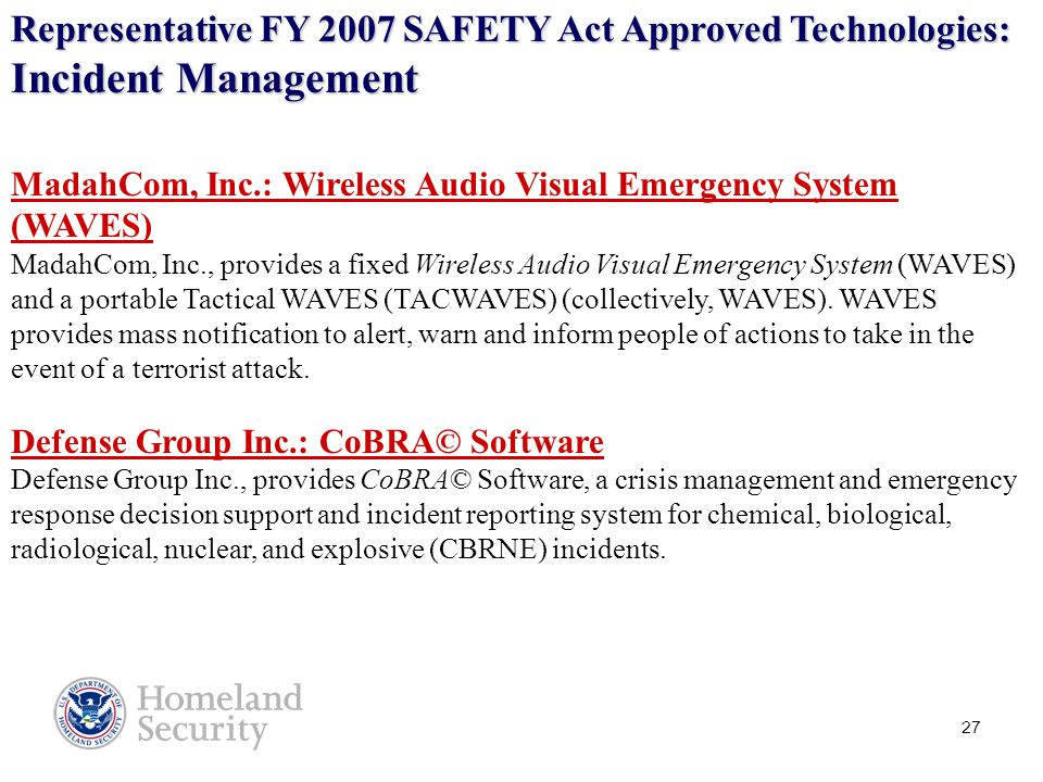 27 Representative FY 2007 SAFETY Act Approved Technologies: Incident Management MadahCom, Inc.: Wireless Audio Visual Emergency System (WAVES) MadahCom, Inc., provides a fixed Wireless Audio Visual Emergency System (WAVES) and a portable Tactical WAVES (TACWAVES) (collectively, WAVES).