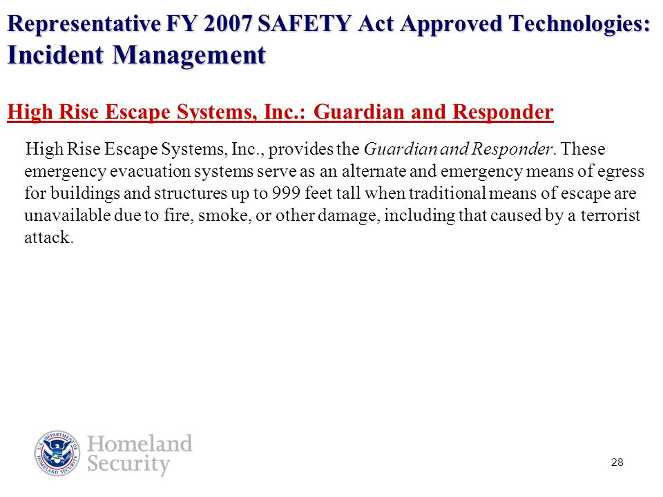 28 Representative FY 2007 SAFETY Act Approved Technologies: Incident Management High Rise Escape Systems, Inc.: Guardian and Responder High Rise Escape Systems, Inc., provides the Guardian and Responder.