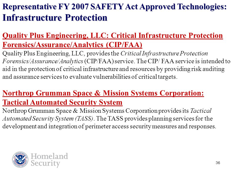 36 Representative FY 2007 SAFETY Act Approved Technologies: Infrastructure Protection Quality Plus Engineering, LLC: Critical Infrastructure Protection Forensics/Assurance/Analytics (CIP/FAA) Quality Plus Engineering, LLC, provides the Critical Infrastructure Protection Forensics/Assurance/Analytics (CIP/FAA) service.