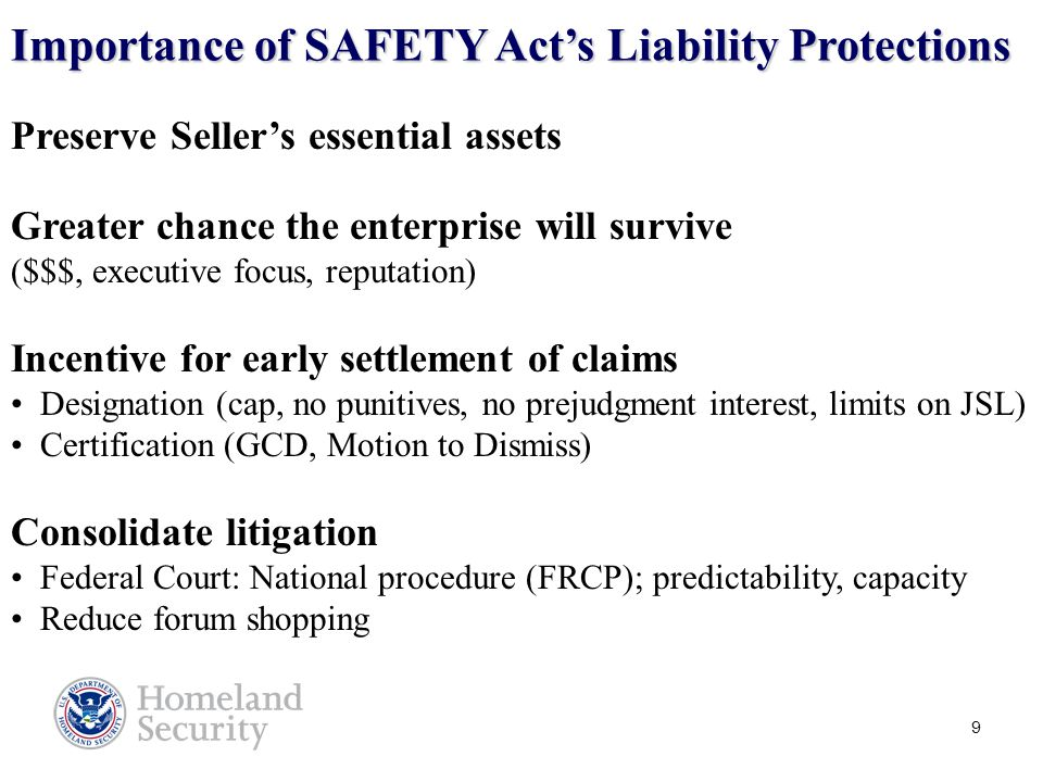 10 SAFETY Act Protections Extend to Users Such cause of action may be brought only against the Seller of the QATT and may not be brought against the buyers, the buyers' contractors, downstream users of the QATT, the Seller's suppliers or contractors, or any other person or entity… Preamble to Final Rule, 6 CFR Part 25, at 33150.