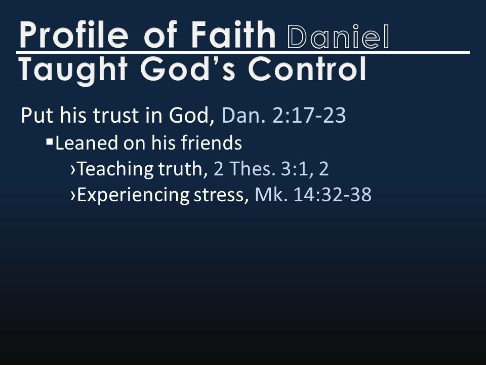 Put his trust in God, Dan. 2:17-23  Leaned on his friends ›Teaching truth, 2 Thes.