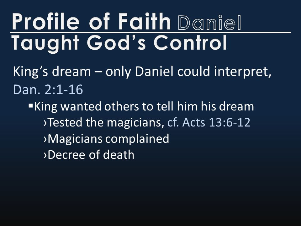 King's dream – only Daniel could interpret, Dan. 2:1-16  King wanted others to tell him his dream ›Tested the magicians, cf. Acts 13:6-12 ›Magicians