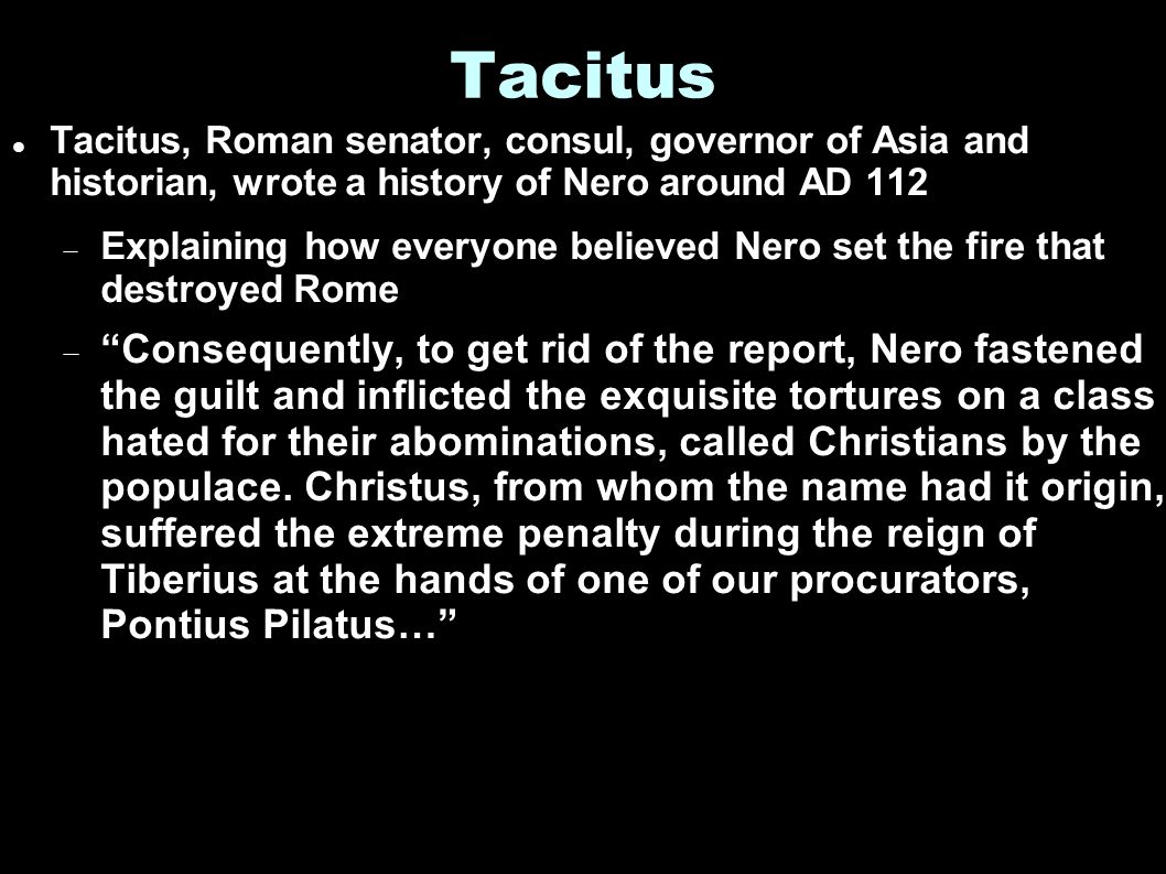 Tacitus Tacitus, Roman senator, consul, governor of Asia and historian, wrote a history of Nero around AD 112  Explaining how everyone believed Nero set the fire that destroyed Rome  Consequently, to get rid of the report, Nero fastened the guilt and inflicted the exquisite tortures on a class hated for their abominations, called Christians by the populace.