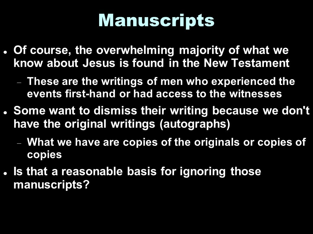 Manuscripts Of course, the overwhelming majority of what we know about Jesus is found in the New Testament  These are the writings of men who experienced the events first-hand or had access to the witnesses Some want to dismiss their writing because we don t have the original writings (autographs)  What we have are copies of the originals or copies of copies Is that a reasonable basis for ignoring those manuscripts?
