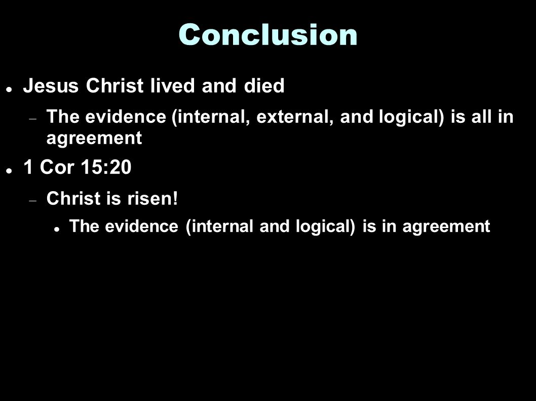 Conclusion Jesus Christ lived and died  The evidence (internal, external, and logical) is all in agreement 1 Cor 15:20  Christ is risen.