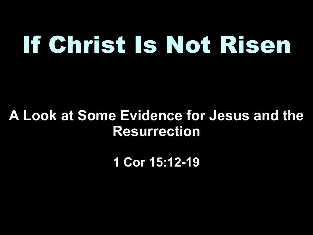 If Christ Is Not Risen A Look at Some Evidence for Jesus and the Resurrection 1 Cor 15:12-19
