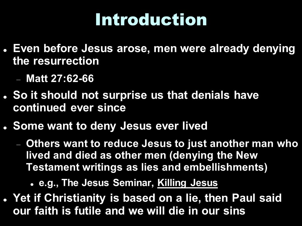 Introduction Even before Jesus arose, men were already denying the resurrection  Matt 27:62-66 So it should not surprise us that denials have continued ever since Some want to deny Jesus ever lived  Others want to reduce Jesus to just another man who lived and died as other men (denying the New Testament writings as lies and embellishments) e.g., The Jesus Seminar, Killing Jesus Yet if Christianity is based on a lie, then Paul said our faith is futile and we will die in our sins