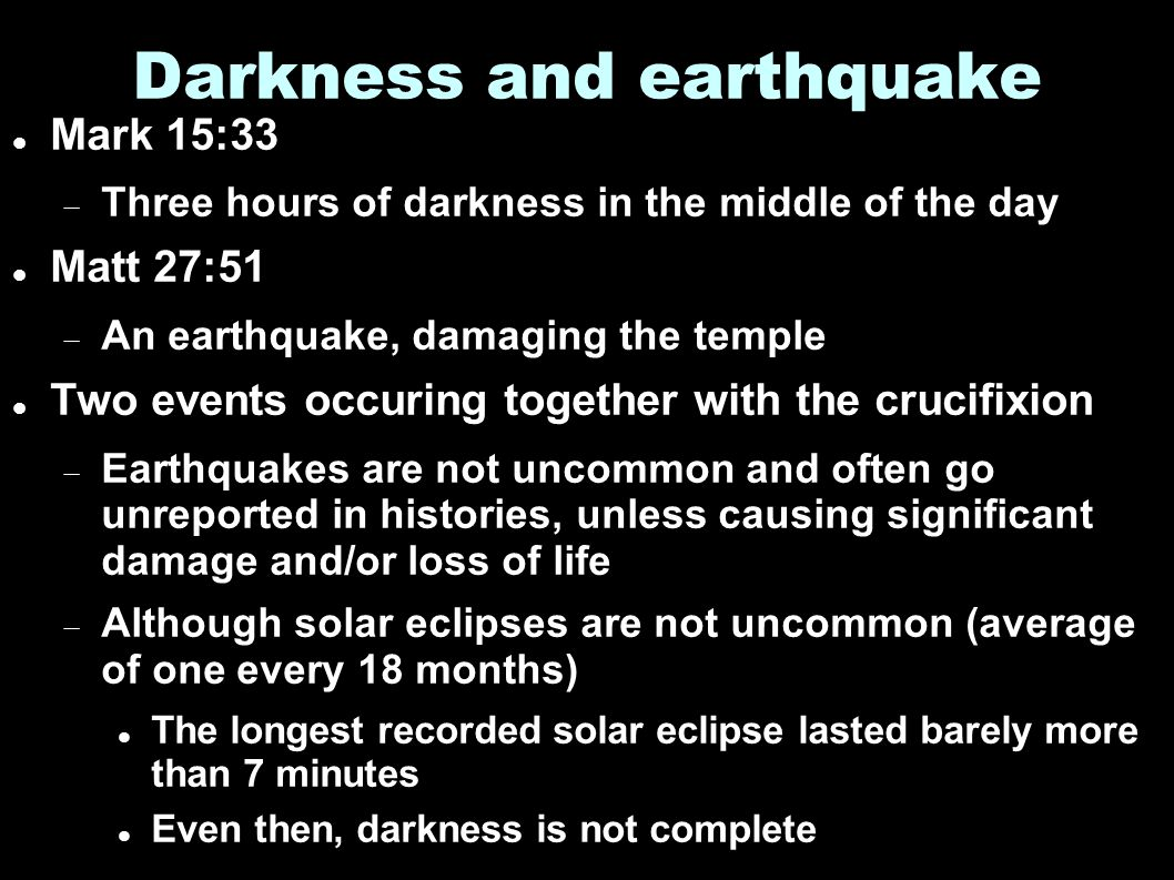 Darkness and earthquake Mark 15:33  Three hours of darkness in the middle of the day Matt 27:51  An earthquake, damaging the temple Two events occuring together with the crucifixion  Earthquakes are not uncommon and often go unreported in histories, unless causing significant damage and/or loss of life  Although solar eclipses are not uncommon (average of one every 18 months) The longest recorded solar eclipse lasted barely more than 7 minutes Even then, darkness is not complete