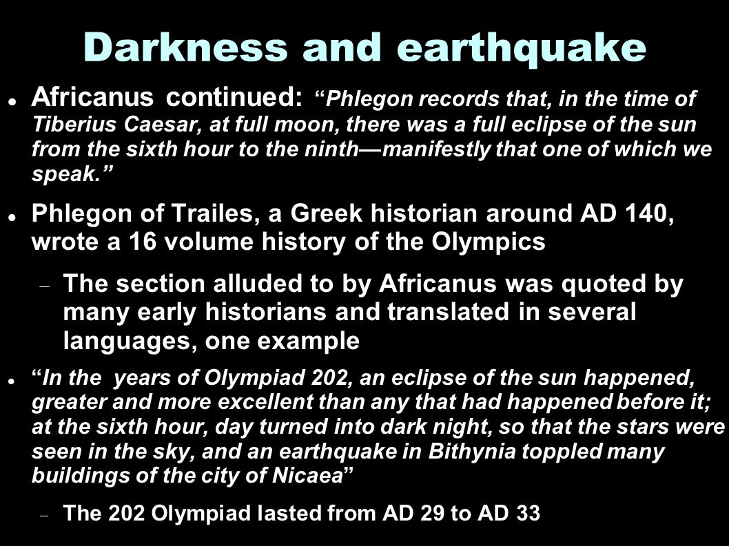 Darkness and earthquake Africanus continued: Phlegon records that, in the time of Tiberius Caesar, at full moon, there was a full eclipse of the sun from the sixth hour to the ninth—manifestly that one of which we speak. Phlegon of Trailes, a Greek historian around AD 140, wrote a 16 volume history of the Olympics  The section alluded to by Africanus was quoted by many early historians and translated in several languages, one example In the years of Olympiad 202, an eclipse of the sun happened, greater and more excellent than any that had happened before it; at the sixth hour, day turned into dark night, so that the stars were seen in the sky, and an earthquake in Bithynia toppled many buildings of the city of Nicaea  The 202 Olympiad lasted from AD 29 to AD 33