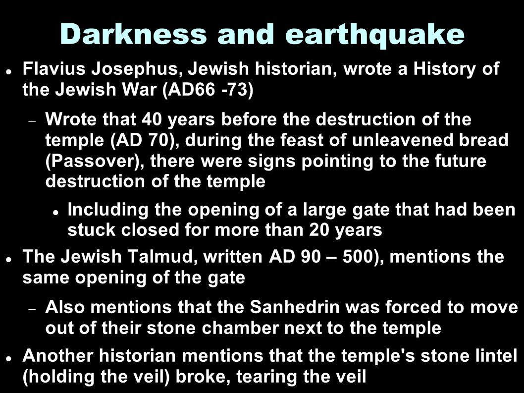 Darkness and earthquake Flavius Josephus, Jewish historian, wrote a History of the Jewish War (AD66 -73)  Wrote that 40 years before the destruction of the temple (AD 70), during the feast of unleavened bread (Passover), there were signs pointing to the future destruction of the temple Including the opening of a large gate that had been stuck closed for more than 20 years The Jewish Talmud, written AD 90 – 500), mentions the same opening of the gate  Also mentions that the Sanhedrin was forced to move out of their stone chamber next to the temple Another historian mentions that the temple s stone lintel (holding the veil) broke, tearing the veil