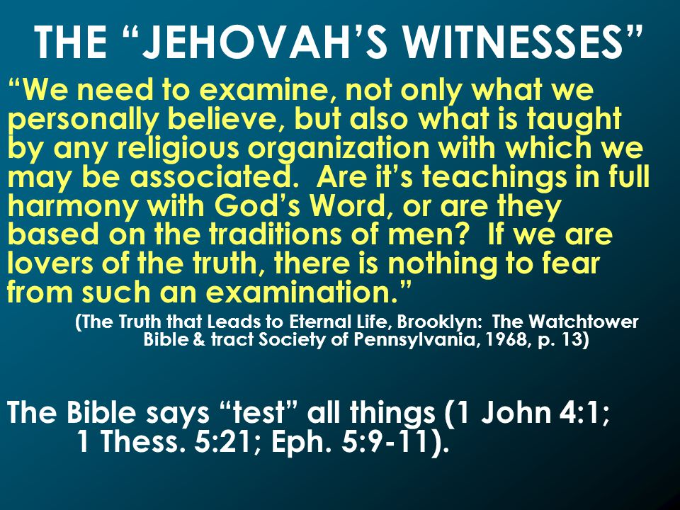 THE JEHOVAH'S WITNESSES We need to examine, not only what we personally believe, but also what is taught by any religious organization with which we may be associated.