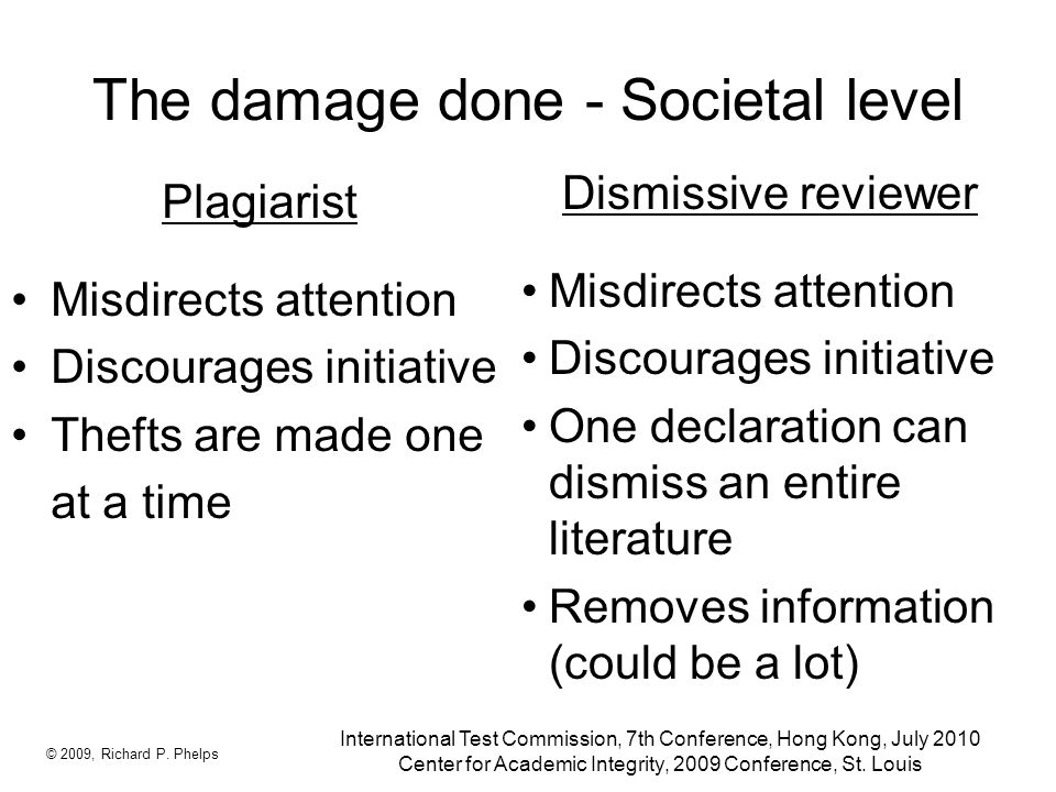 The damage done - Societal level Plagiarist Misdirects attention Discourages initiative Thefts are made one at a time Dismissive reviewer Misdirects attention Discourages initiative One declaration can dismiss an entire literature Removes information (could be a lot) © 2009, Richard P.