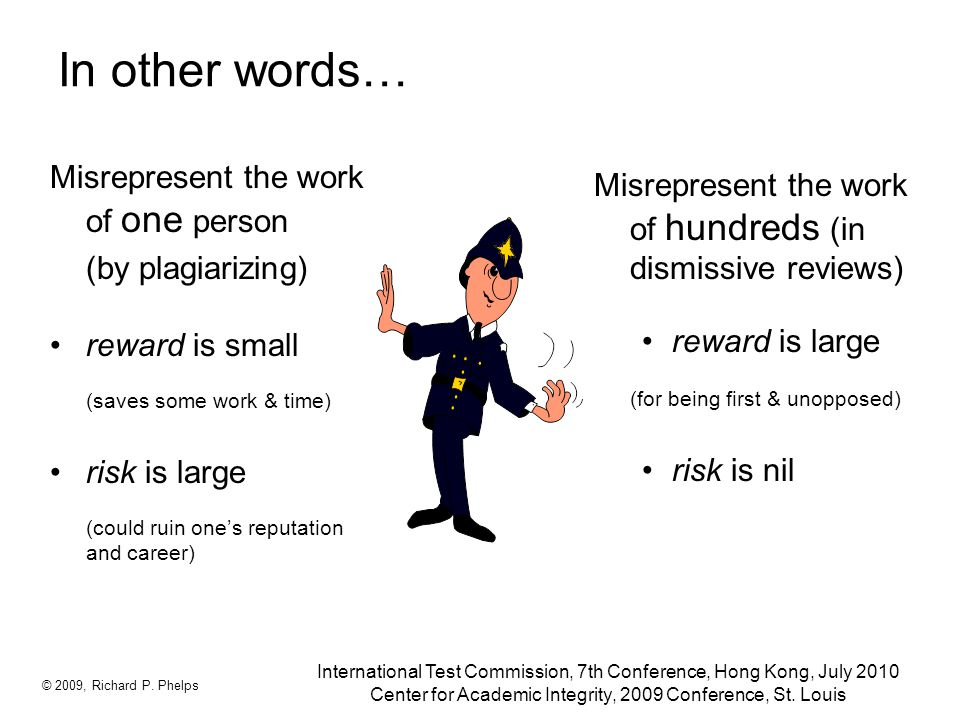 In other words… Misrepresent the work of one person (by plagiarizing) reward is small (saves some work & time) risk is large (could ruin one's reputation and career) © 2009, Richard P.