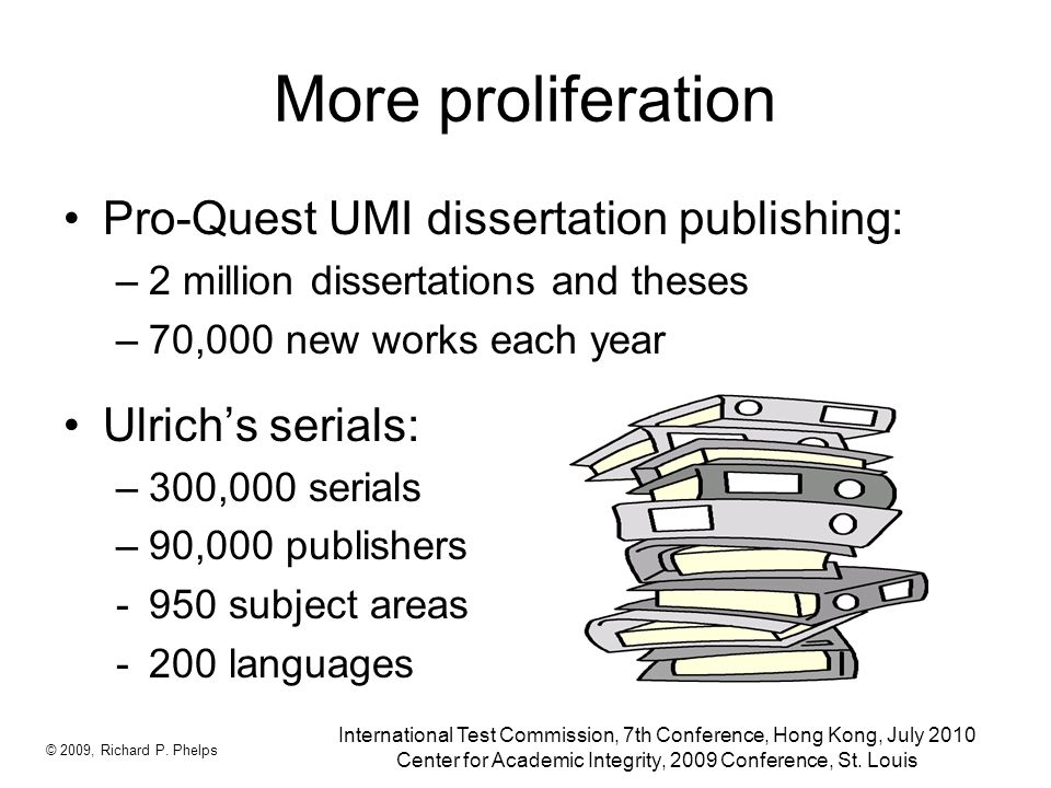 More proliferation Pro-Quest UMI dissertation publishing: –2 million dissertations and theses –70,000 new works each year Ulrich's serials: –300,000 serials –90,000 publishers -950 subject areas -200 languages © 2009, Richard P.