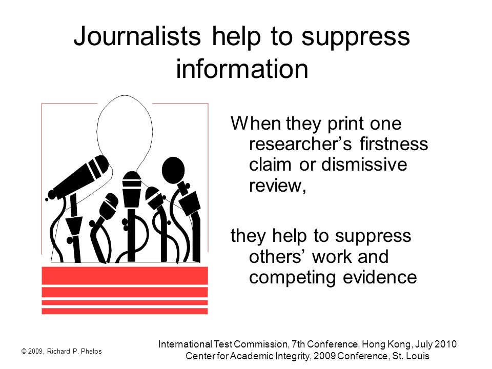 Journalists help to suppress information When they print one researcher's firstness claim or dismissive review, they help to suppress others' work and competing evidence © 2009, Richard P.