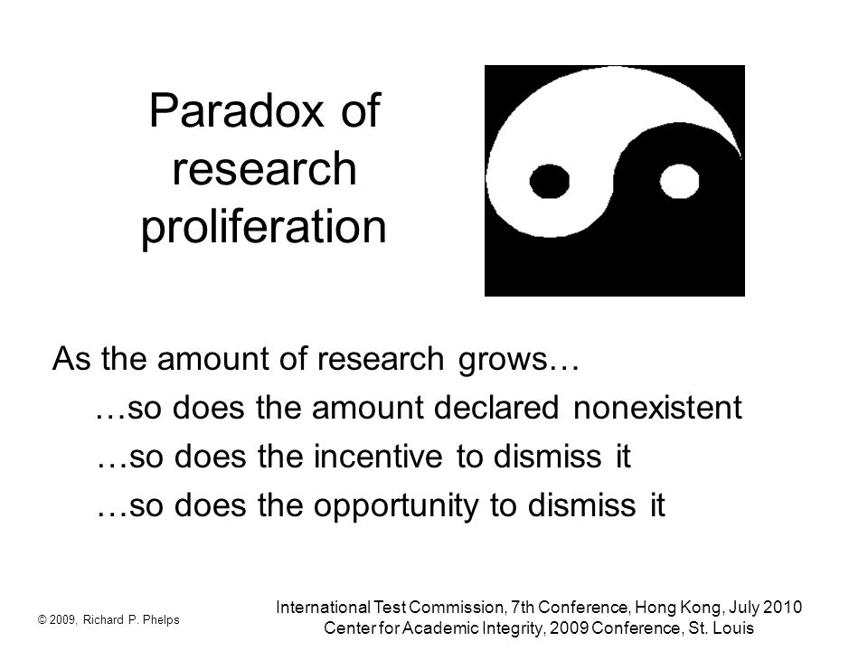 Paradox of research proliferation As the amount of research grows… …so does the amount declared nonexistent …so does the incentive to dismiss it …so does the opportunity to dismiss it © 2009, Richard P.