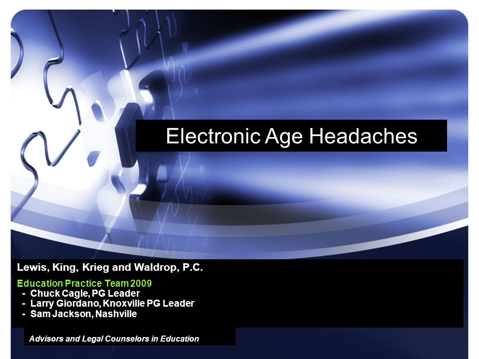 Advisors and Legal Counselors in Education Electronic Age Headaches Lewis, King, Krieg and Waldrop, P.C. Education Practice Team 2009 - Chuck Cagle, P
